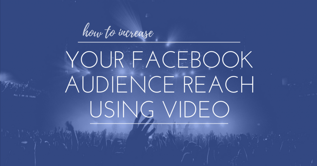 How To Increase Your Facebook Audience Reach Using Video