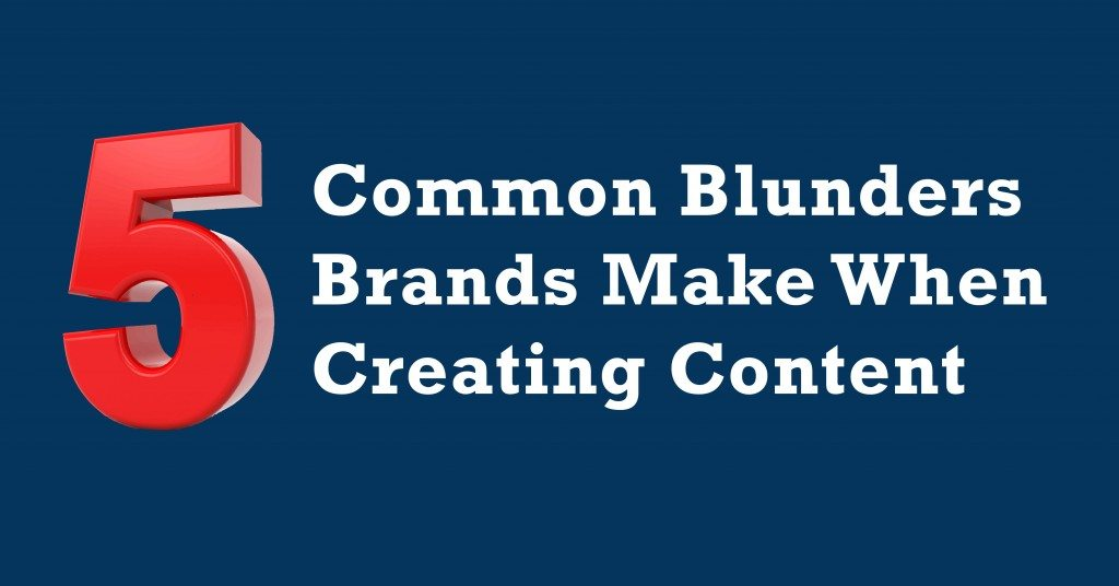 5 Common Blunders Brands Make When Creating Content