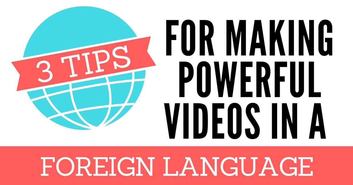 3 Tips for Making Powerful Videos In a Foreign Language