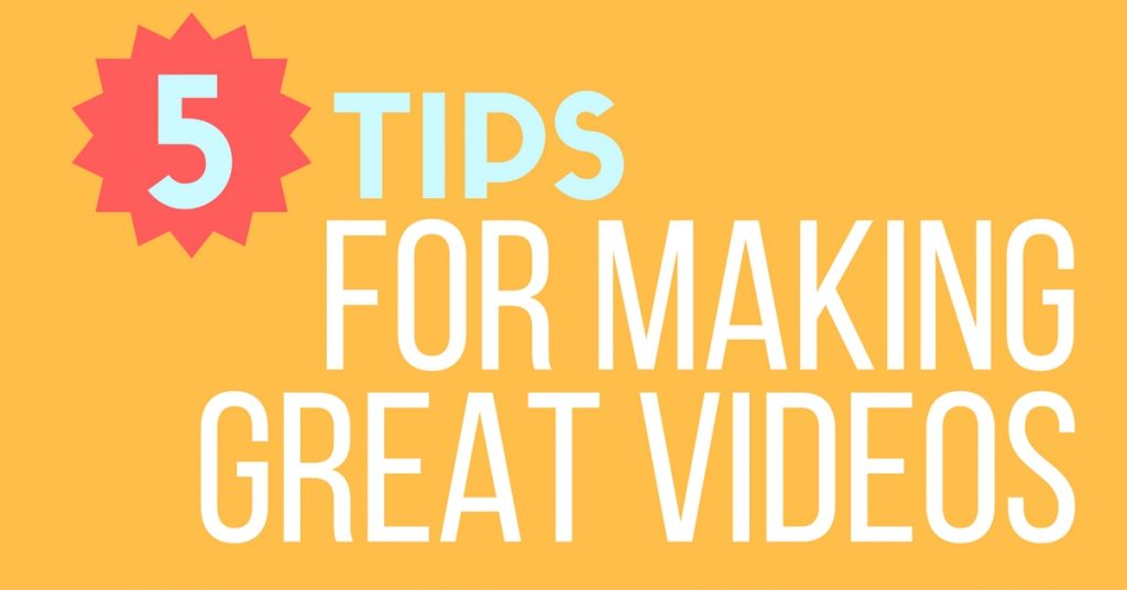 5 Tips For Making Great Videos