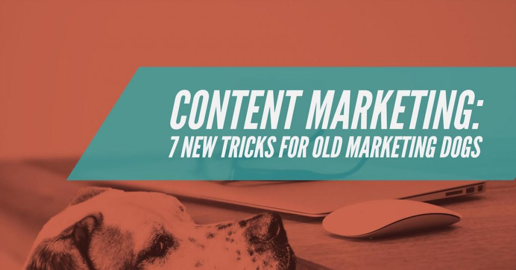 Content Marketing: 7 New Tricks for Old Marketing Dogs