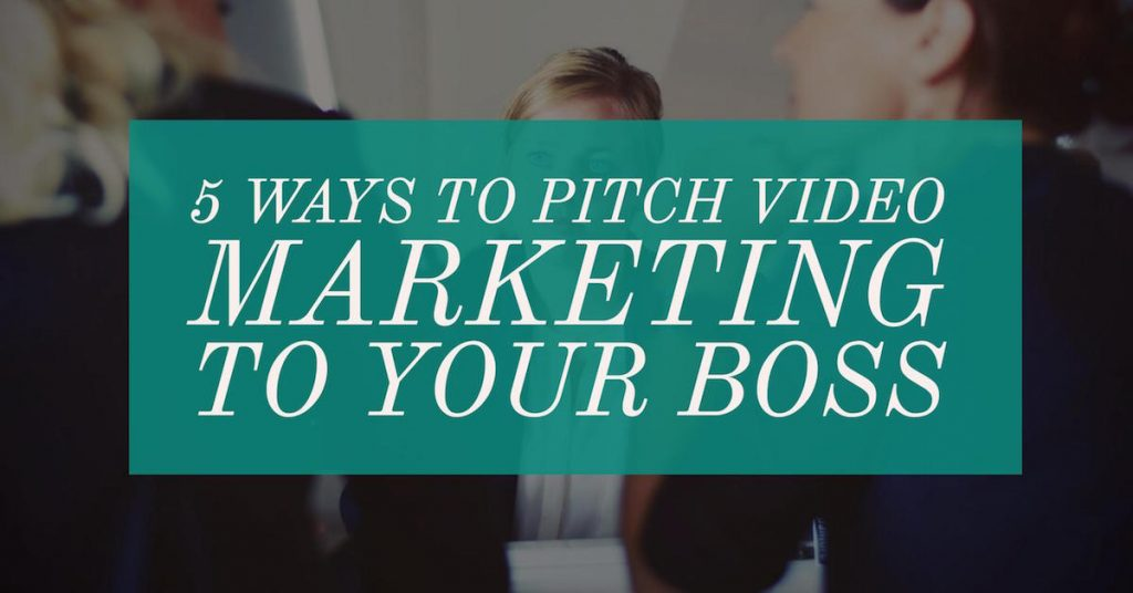 5 Ways to Pitch Video Marketing to Your Boss