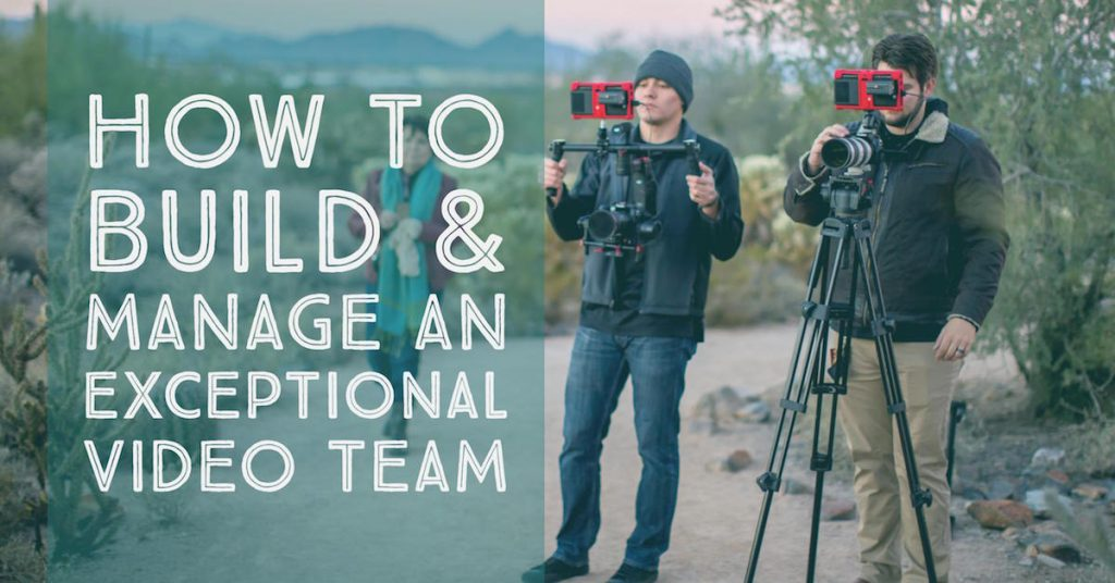 How to Build & Manage an Exceptional Video Team