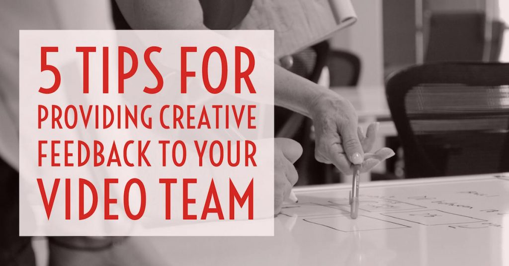 5 Tips For Providing Creative Feedback To Your Video Team