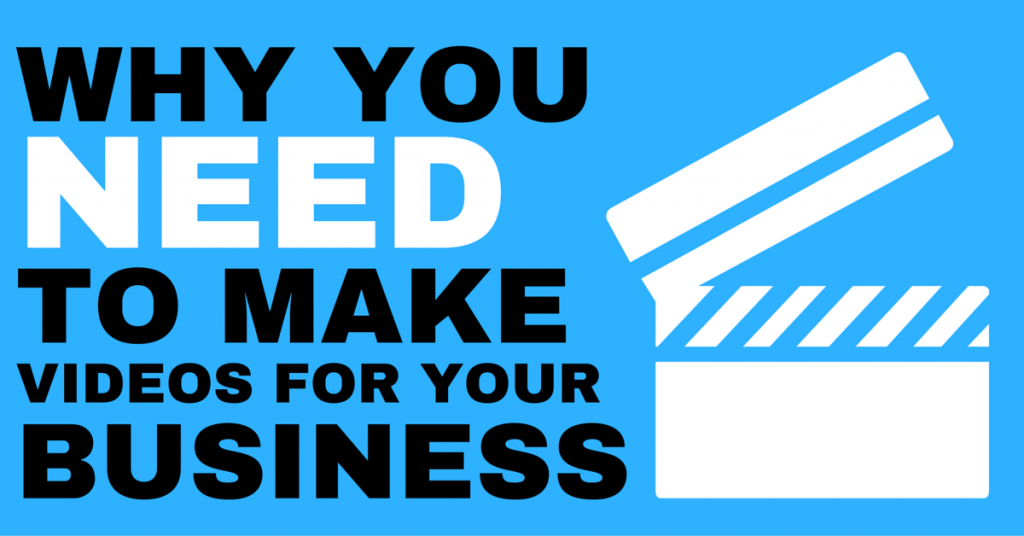 Why You Need To Make Videos For Your Business