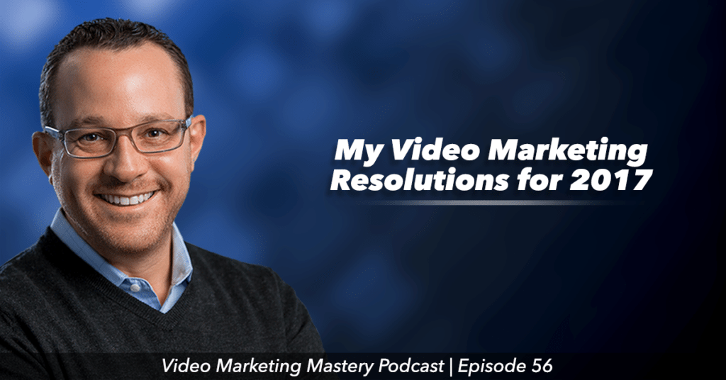 My Video Marketing Resolutions for 2017 (ep. 56)