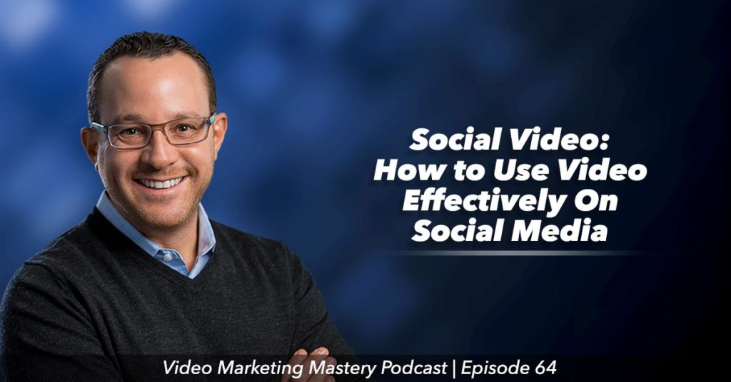 Social Video: How to Use Video Effectively On Social Media (Ep. 64)