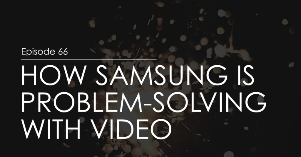 How Samsung Is Problem-Solving with Video (ep. 66)