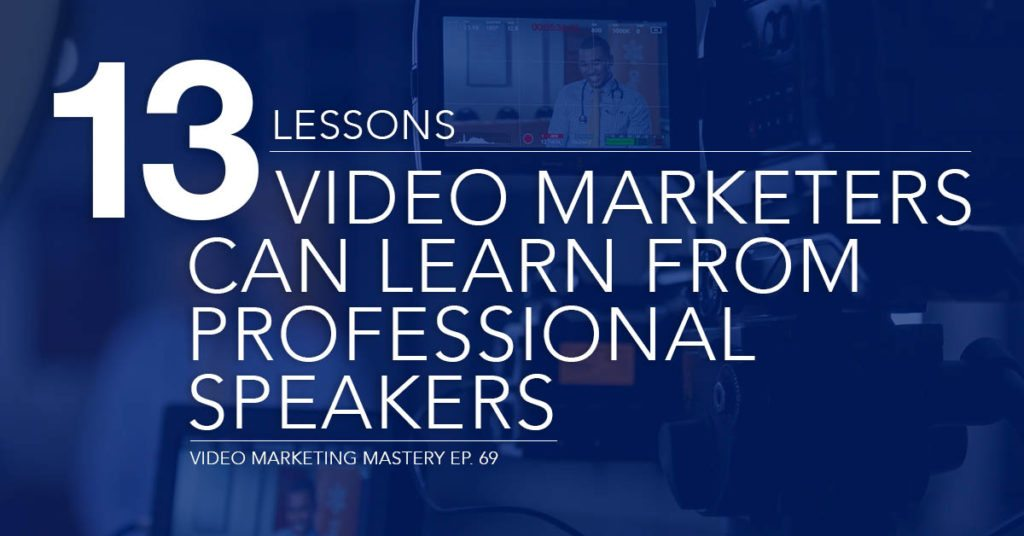 13 Lessons Video Marketers can Learn from Professional Speakers (Ep. 69)