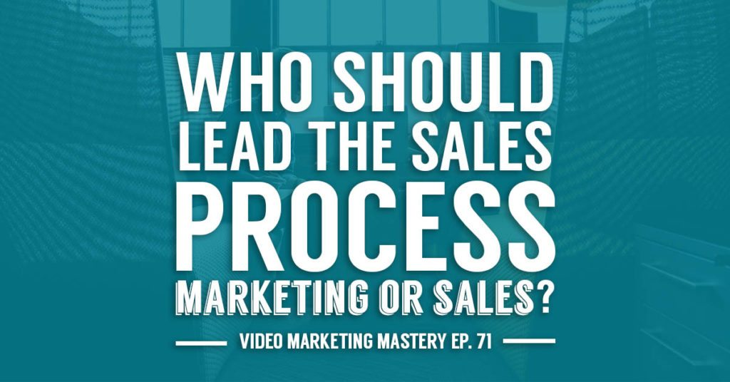 Who Should Lead the Sales Process: Marketing or Sales? (Ep. 71)