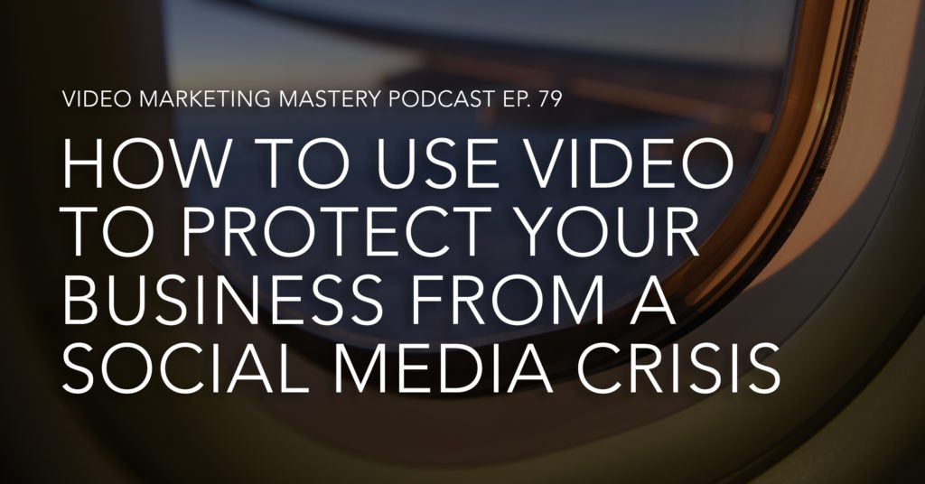 How to Use Video to Protect Your Business from a Social Media Crisis (Ep. 79)