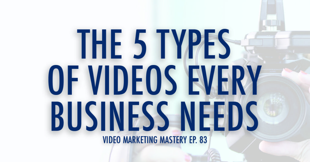 The 5 Types of Videos Every Business Needs (Ep. 83)