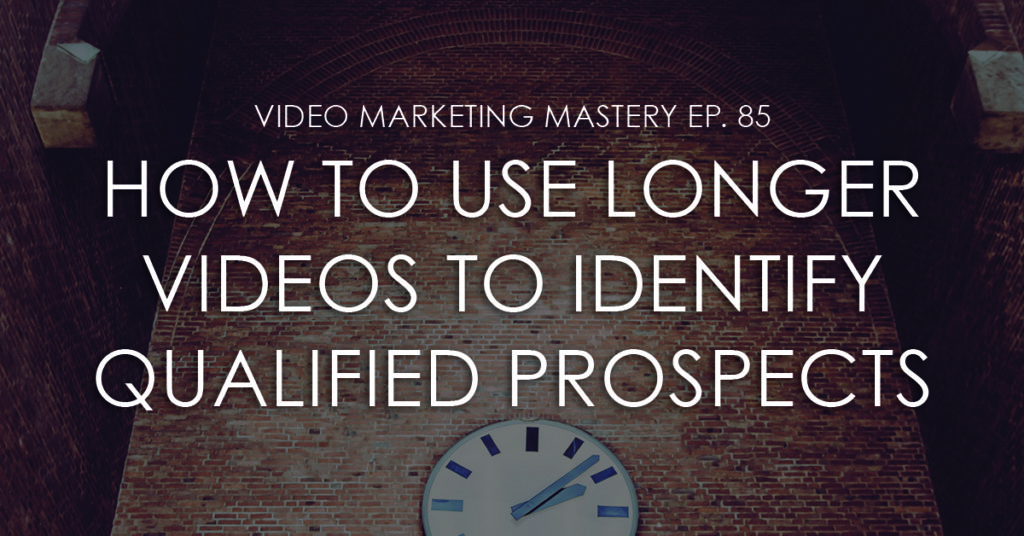 How to Use Longer Videos to Identify Qualified Prospects (Ep. 85)
