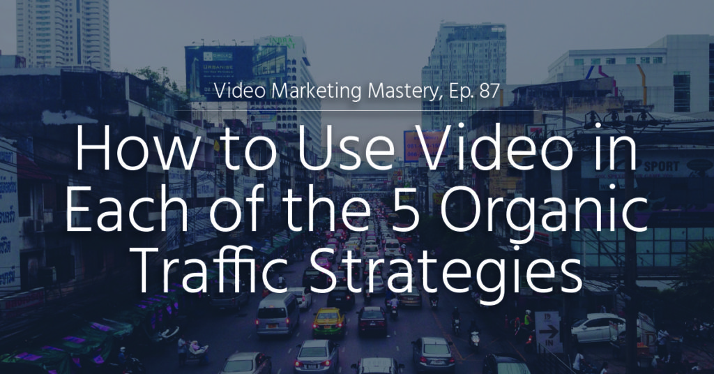 How to Use Video in Each of the 5 Organic Traffic Strategies (Ep. 87)