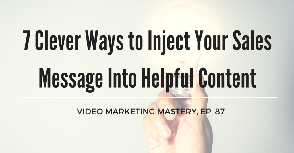 7 Clever Ways to Inject Your Sales Message Into Helpful Content (Ep. 89)