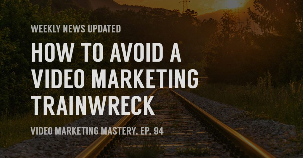 How to Avoid a Video Marketing Trainwreck (Ep. 94)