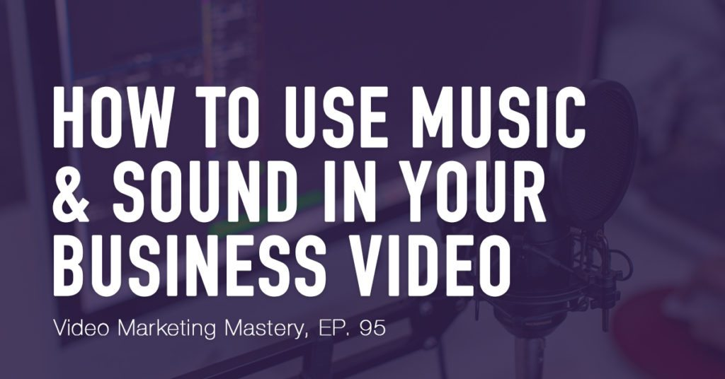 How to Use Music and Sound in Your Business Video (Ep. 95)