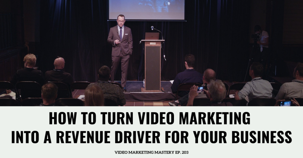 How To Turn Video Into A Revenue Driver For Your Business (Ep. 203)