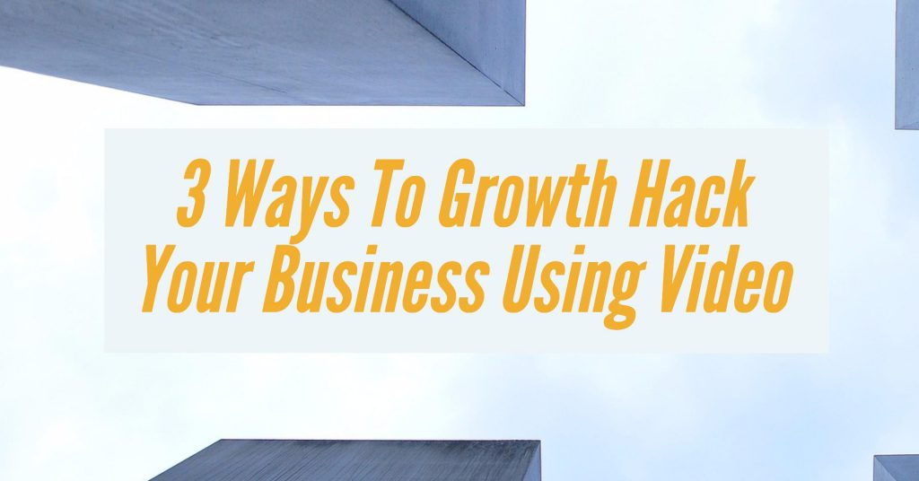 3 Ways To Growth Hack Your Business Using Video