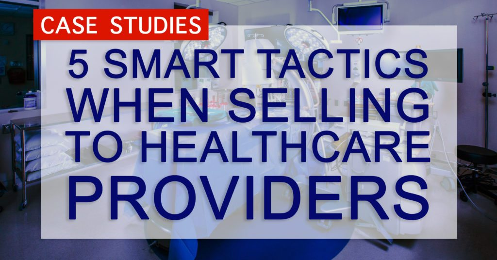Case Studies: 5 Smart Tactics When Selling to Healthcare Providers