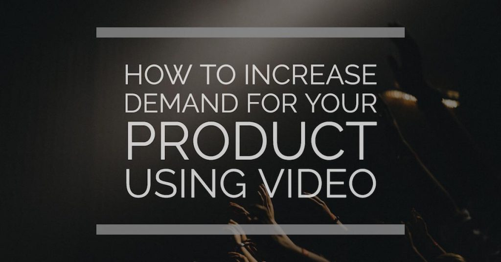 How to Increase Demand for Your Product Using Video