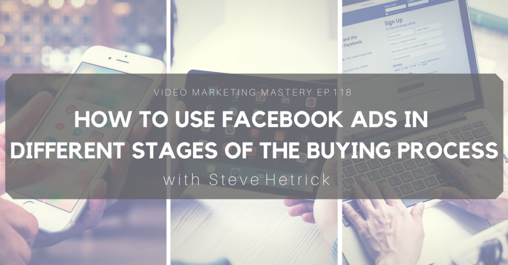How to Use Facebook Ads in Different Stages of the Buying Process, with Steve Hetrick (Ep. 118)