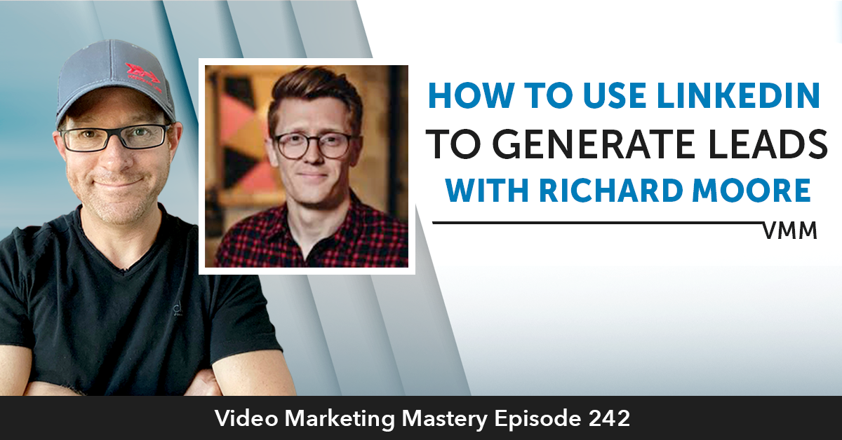 How To Use Linkedin to Generate Leads With Richard Moore (Ep. 242)