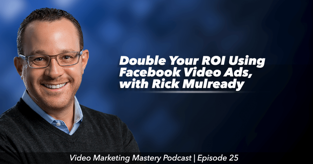Double Your ROI Using Facebook Video Ads, With Rick Mulready (Ep. 25)