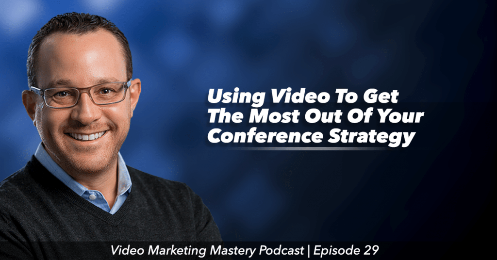 Using Video To Get the Most Out of Your Conference Strategy (Ep. 29)