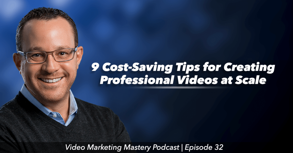 9 Cost-Saving Tips For Creating Professional Videos at Scale (Ep. 32)