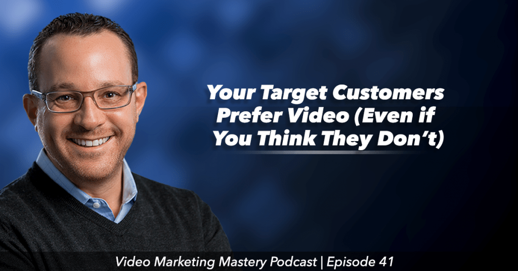 Why Your Target Customers Prefer Video, Even If You Think They Don't (Ep. 41)