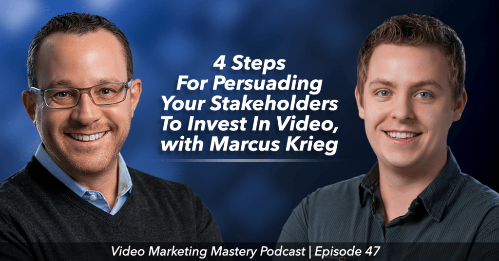 4 Steps For Persuading Your Stakeholders To Invest In Video (Ep. 47)