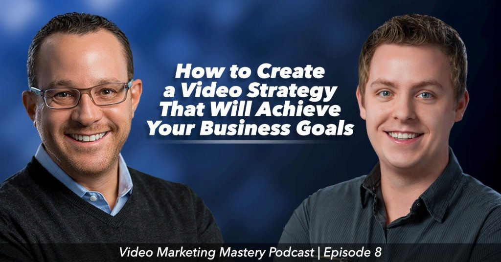 How to Create a Video Strategy That Will Achieve Your Business Goals (Ep. 8)