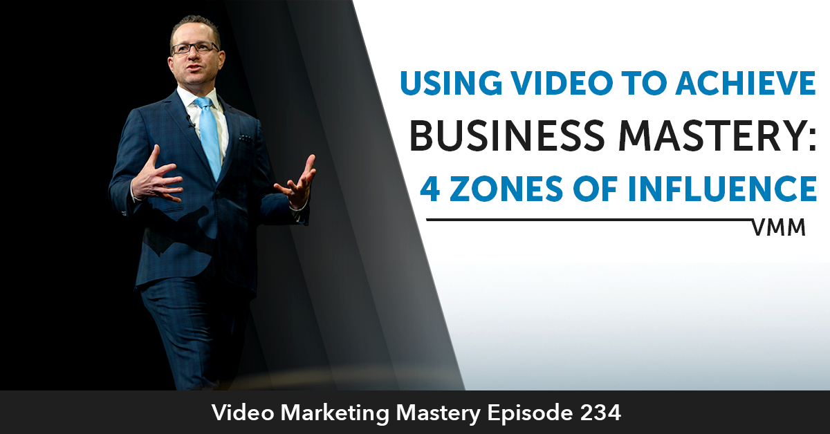 Using Video To Achieve Business Mastery: 4 Zones of Influence (Ep. 234)