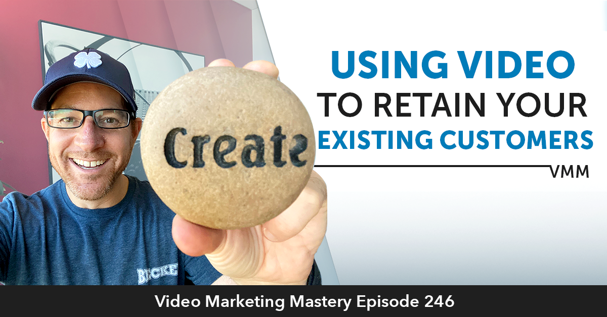 Using Video To Retain Your Existing Customers (Ep. 246)