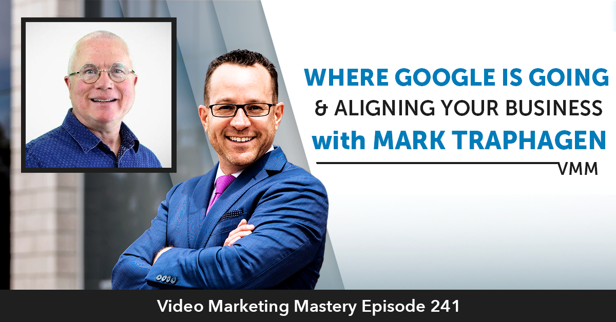 Where Google is Going & Aligning Your Business with Mark Traphagen (Ep. 241)