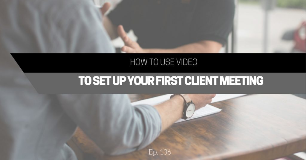 How to Use Video to Set Up Your First Client Meeting (Ep. 136)