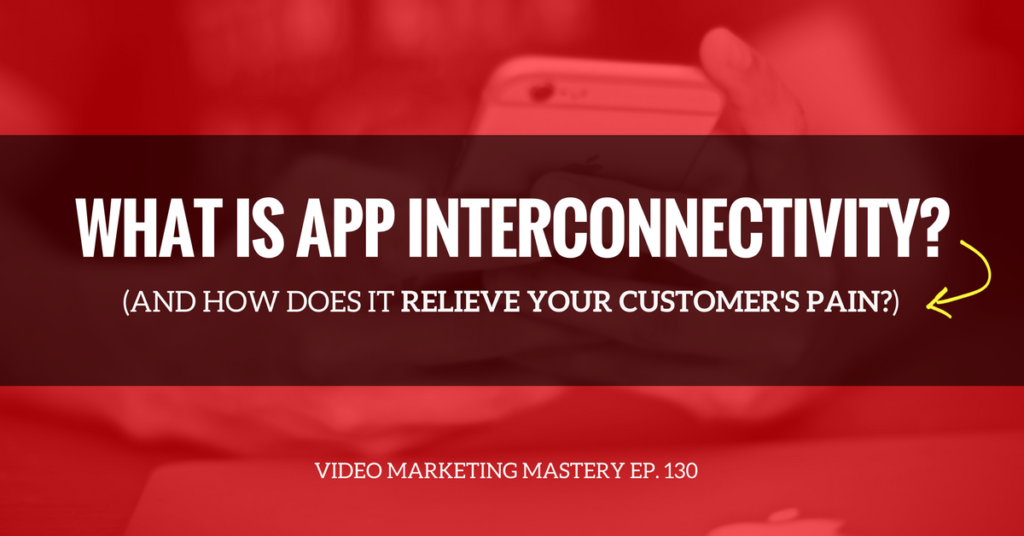 What is App-Interconnectivity and How Does It Relieve Your Customer's Pain? (Ep. 130)