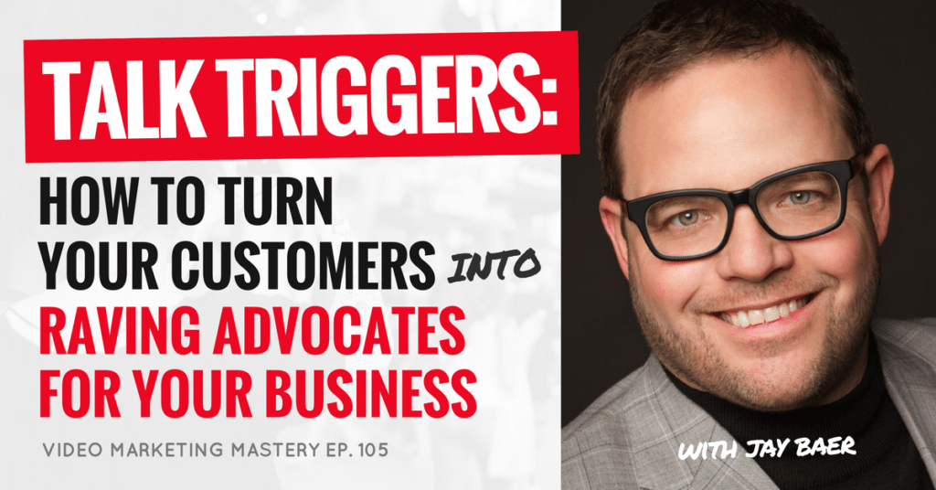Talk Triggers: How to Turn Your Customers into Raving Advocates for Your Business, with Jay Baer (Ep. 105)
