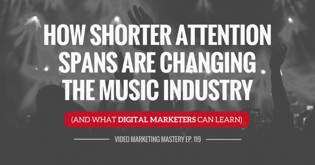 How Shorter Attention Spans Are Changing The Music Industry (And What Digital Marketers Can Learn) (Ep. 119)