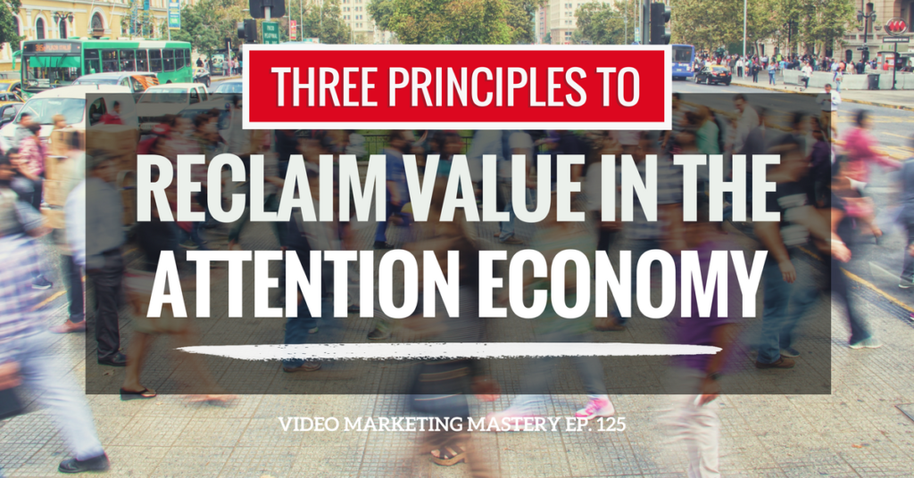 The 3 Principles To Reclaim Value In The Attention Economy (Ep. 125)