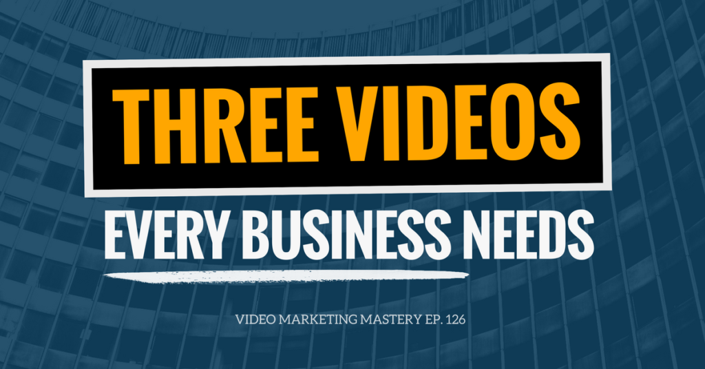 The 3 Videos Every Business Needs (Ep. 126)