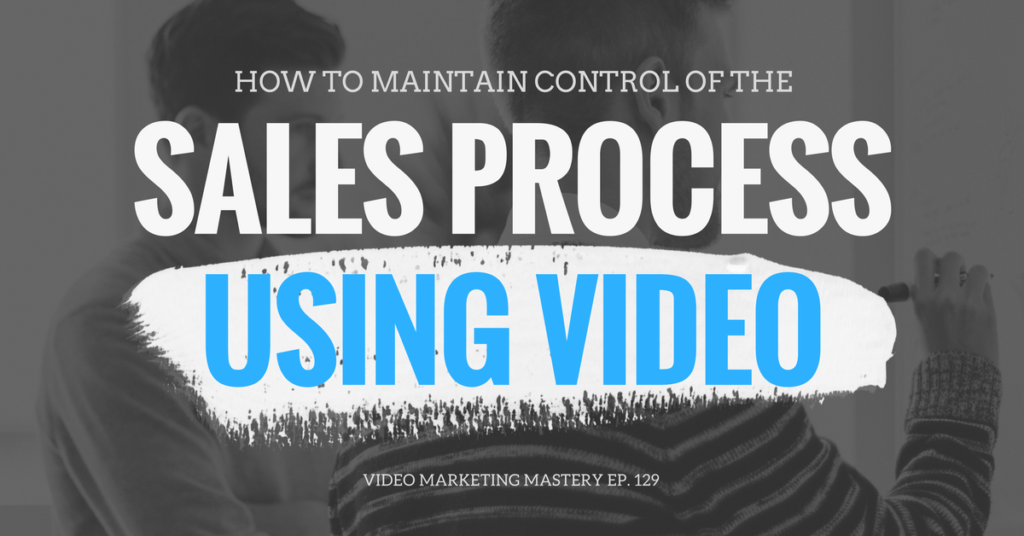 How to Maintain Control of the Sales Process Using Video (Ep. 129)