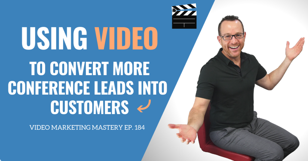 Using Video to Convert More Conference Leads into Customers (Ep. 184)