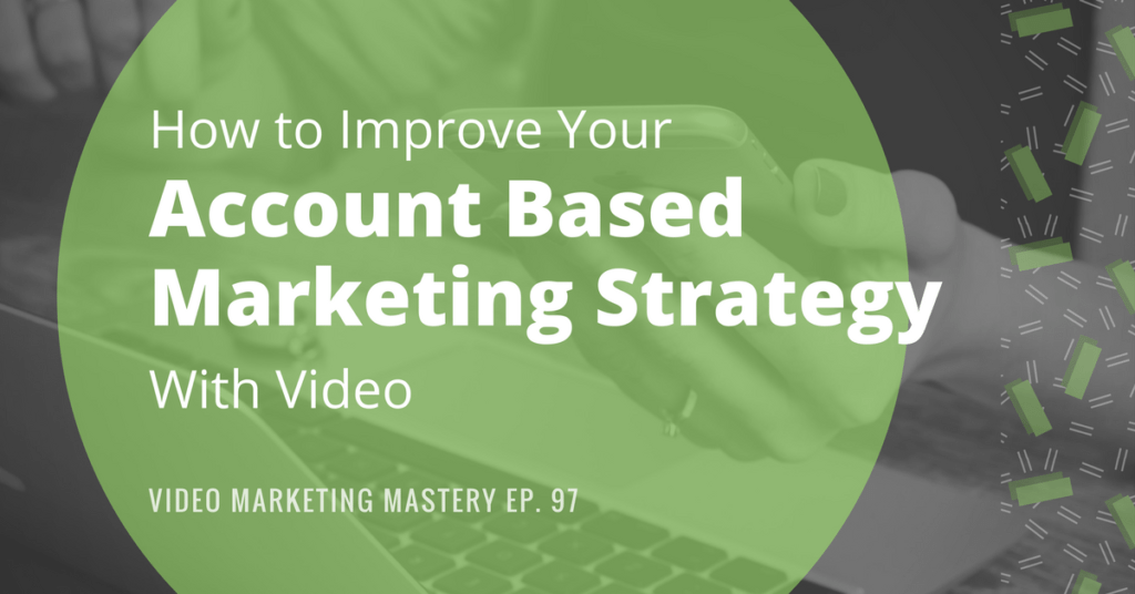 How to Improve Your Account-Based Marketing Strategy with Video (Ep. 97)