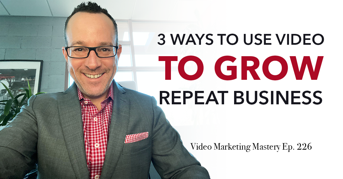 3 Ways to Use Video to Grow Repeat Business (Ep. 226)