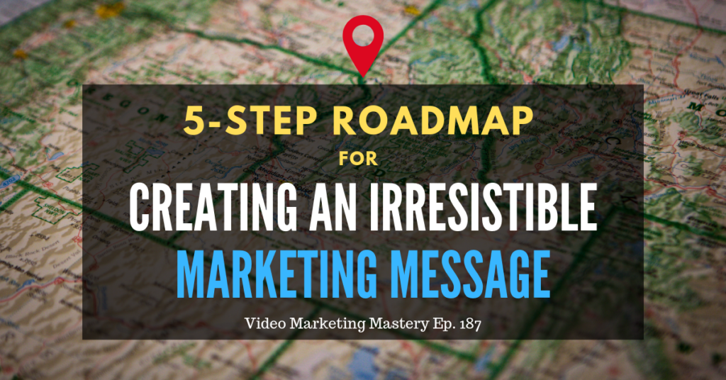 5-Step Roadmap for Creating an Irresistible Marketing Message (Ep. 187)