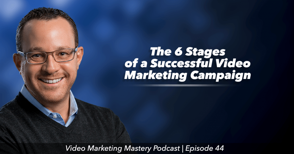 The 6 Stages of a Successful Video Marketing Campaign (Ep. 44)
