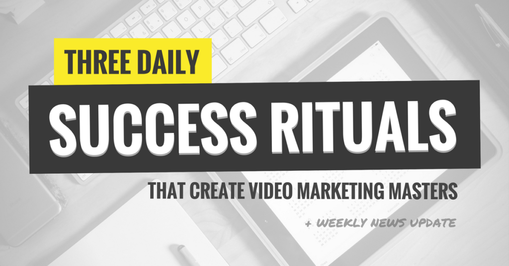 Three Daily Success Rituals That Create Video Marketing Masters (Ep. 108)