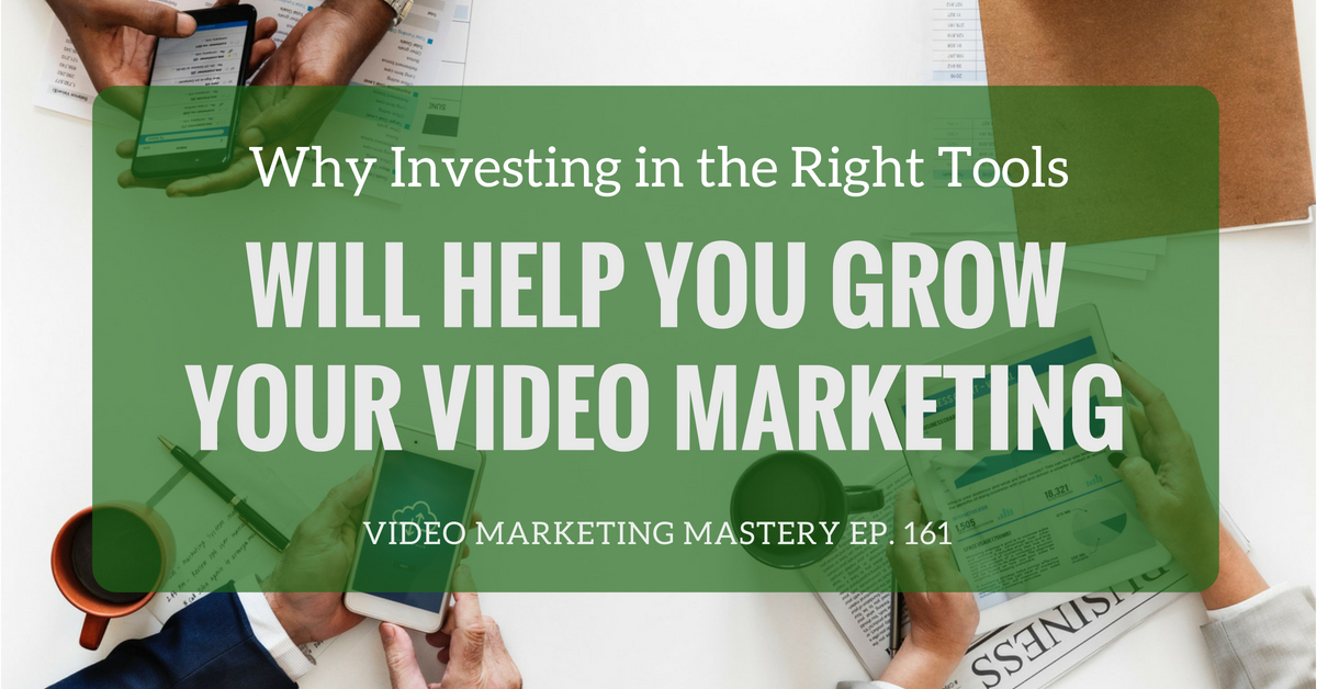 Why Investing in the Best Tools Will Help You Grow Your Video Marketing (Ep. 161)